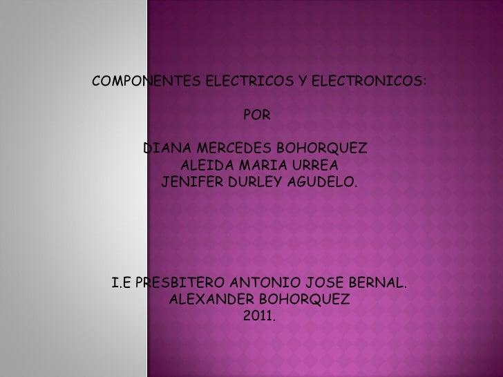 COMPONENTES ELECTRICOS Y ELECTRONICOS: POR  DIANA MERCEDES BOHORQUEZ  ALEIDA MARIA URREA JENIFER DURLEY AGUDELO. I.E PRESB...