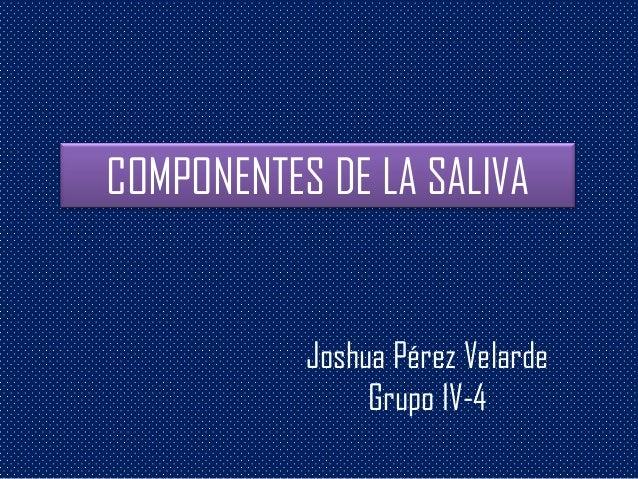 COMPONENTES DE LA SALIVAJoshua Pérez VelardeGrupo IV-4