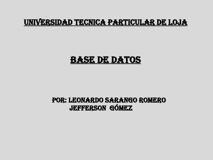 Base de datos POR: Leonardo Sarango Romero Jefferson  Gómez UNIVERSIDAD TECNICA PARTICULAR DE LOJA