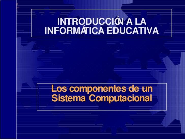 Los componentes de un Sistema Computacional INTRODUCCIÓN A LA INFORMÁTICA EDUCATIVA