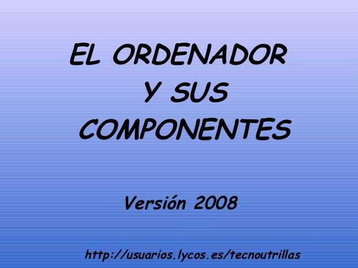 <ul><li>EL ORDENADOR Y SUS COMPONENTES </li></ul>Versión 2008 http://usuarios.lycos.es/tecnoutrillas