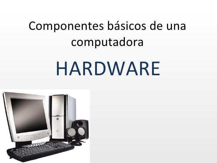 Componentes básicos de una      computadora    HARDWARE