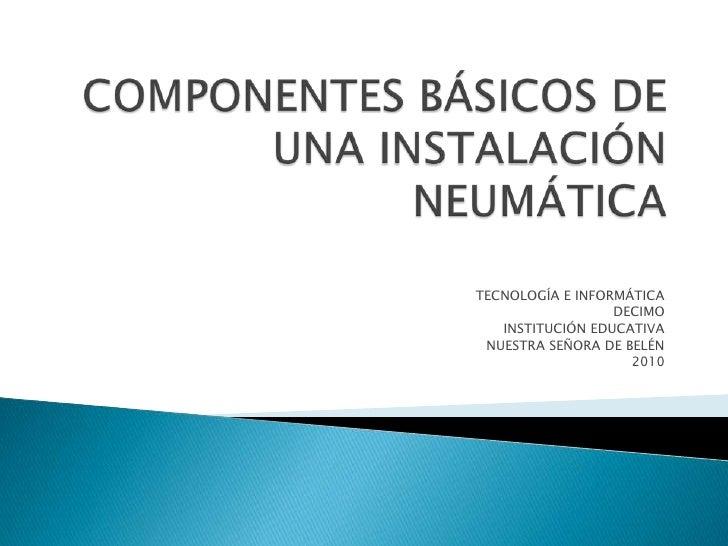 COMPONENTES BÁSICOS DE UNA INSTALACIÓN NEUMÁTICA<br />TECNOLOGÍA E INFORMÁTICA<br />DECIMO<br />INSTITUCIÓN EDUCATIVA<br /...