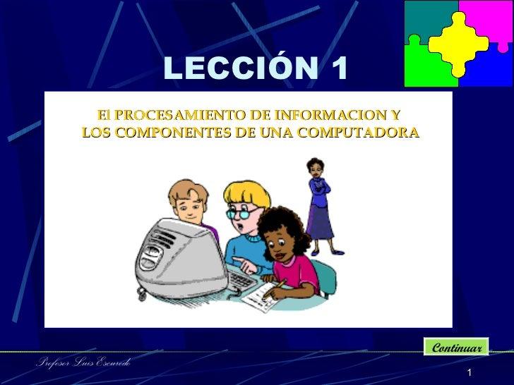 LECCIÓN 1 El PROCESAMIENTO DE INFORMACION Y  LOS COMPONENTE S  DE UNA COMPUTADORA Continuar Profesor Luis Escuredo