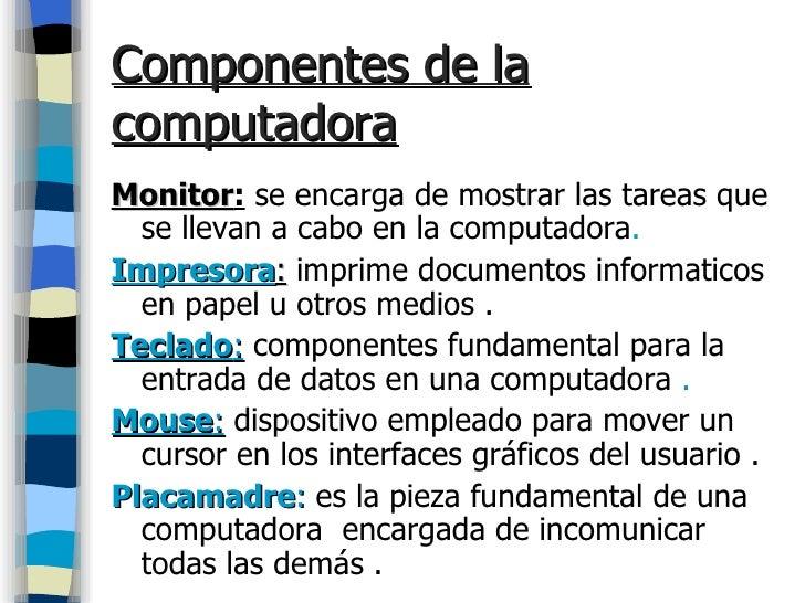 Componentes de la computadora   <ul><li>Monitor :   se encarga de mostrar las tareas que se llevan a cabo en la computador...