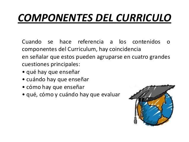 COMPONENTES DEL CURRICULO Cuando se hace referencia a los contenidos o componentes del Curriculum, hay coincidencia en señ...
