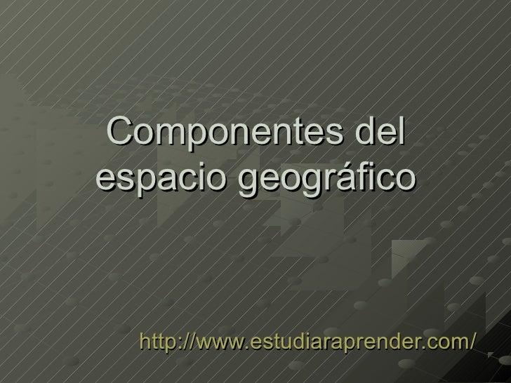 Componentes delespacio geográfico  http://www.estudiaraprender.com/