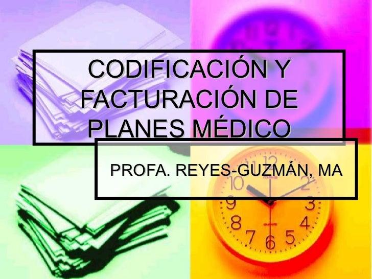 CODIFICACIÓN Y FACTURACIÓN DE PLANES MÉDICO PROFA. REYES-GUZMÁN, MA