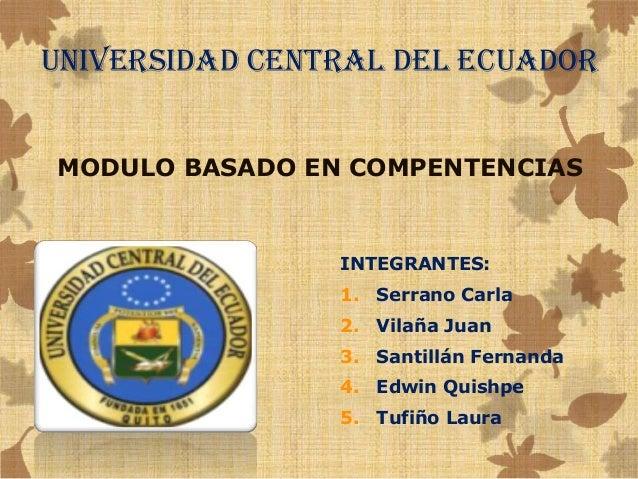 UNIVERSIDAD CENTRAL DEL ECUADOR MODULO BASADO EN COMPENTENCIAS  INTEGRANTES: 1. Serrano Carla  2. Vilaña Juan 3. Santillán...
