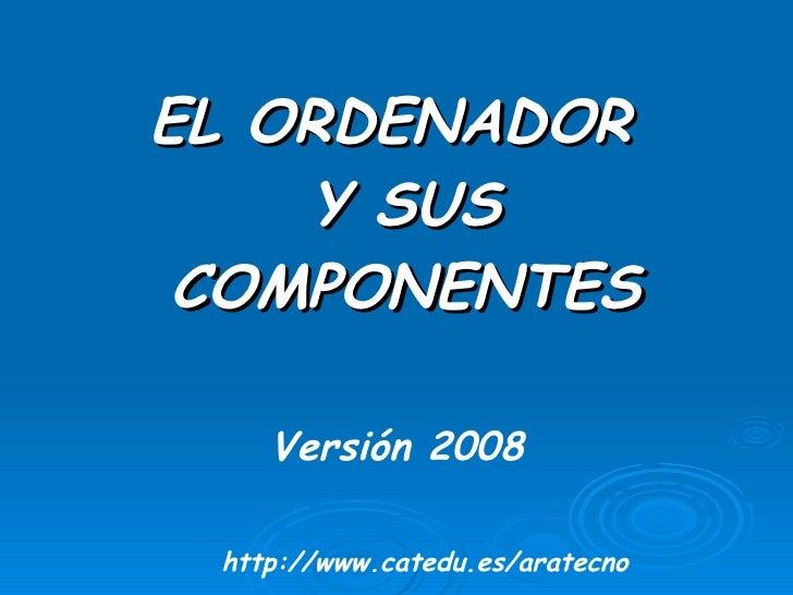<ul><li>EL ORDENADOR Y SUS COMPONENTES </li></ul>Versión 2008 http://www.catedu.es/aratecno