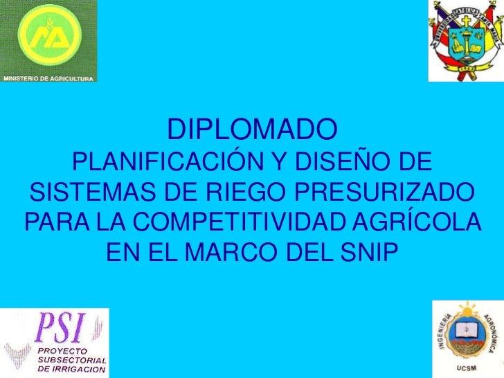 DIPLOMADO    PLANIFICACIÓN Y DISEÑO DE SISTEMAS DE RIEGO PRESURIZADO PARA LA COMPETITIVIDAD AGRÍCOLA       EN EL MARCO DEL...