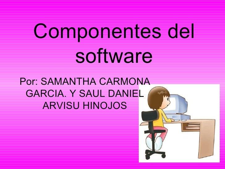 Componentes del software Por: SAMANTHA CARMONA GARCIA. Y SAUL DANIEL ARVISU HINOJOS