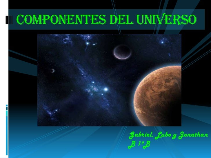 Componentes del universo              Gabriel, Lubo y Jonathan              B 1ºB