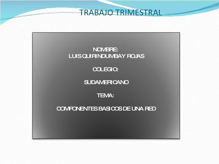 TRABAJO TRIMESTRAL NOMBRE:  LUIS QUIRINDUMBAY ROJAS COLEGIO:  SUDAMERICANO TEMA:  COMPONENTES BASICOS DE UNA RED