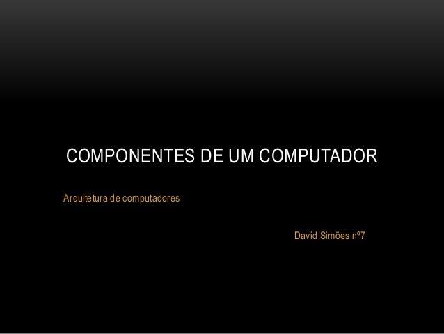 Arquitetura de computadores David Simões nº7 COMPONENTES DE UM COMPUTADOR