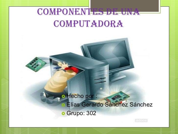 Componentes de una   computadora     Hecho  por :     Elías Gerardo Sánchez Sánchez     Grupo: 302