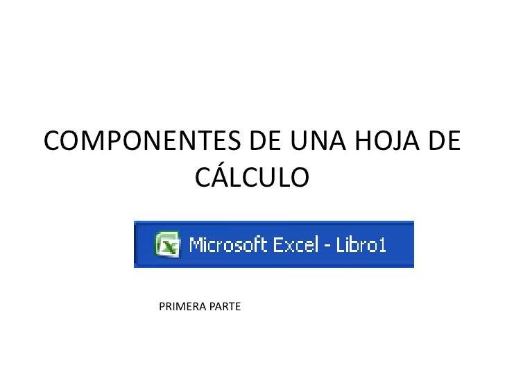 COMPONENTES DE UNA HOJA DE CÁLCULO<br />PRIMERA PARTE<br />