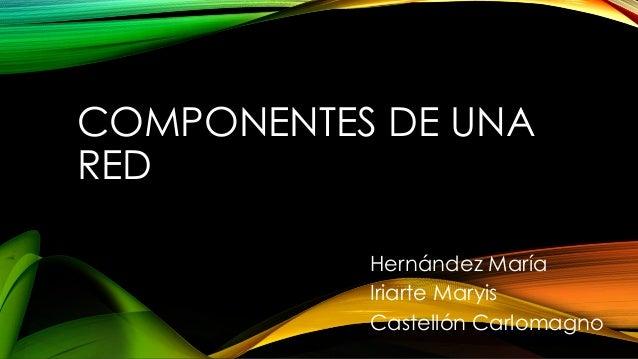 COMPONENTES DE UNA RED Hernández María Iriarte Maryis Castellón Carlomagno