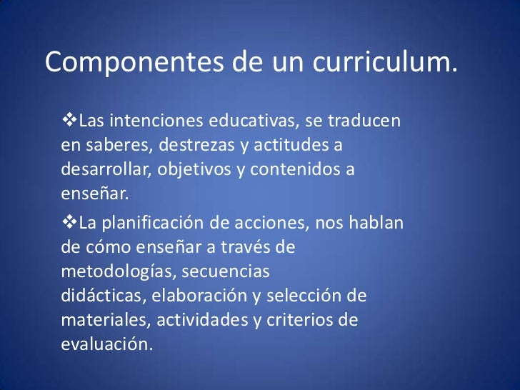 Componentes de un curriculum.<br /><ul><li>Las intenciones educativas, se traducen en saberes, destrezas y actitudes a des...
