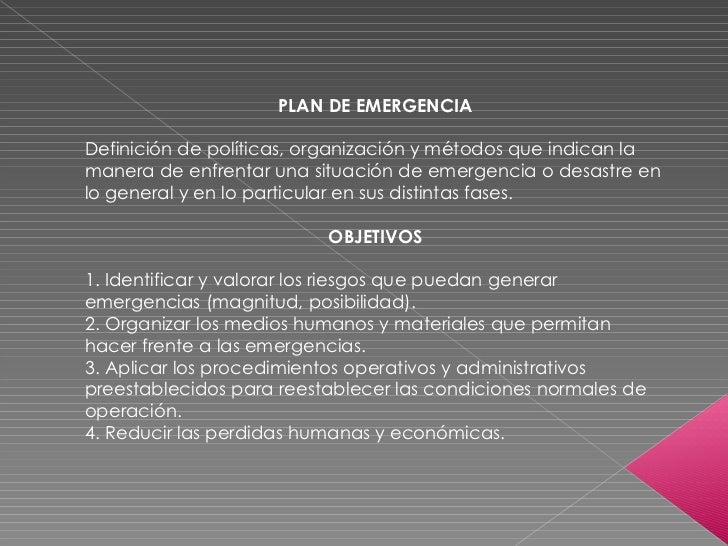 PLAN DE EMERGENCIA Definición de políticas, organización y métodos que indican la manera de enfrentar una situación de eme...