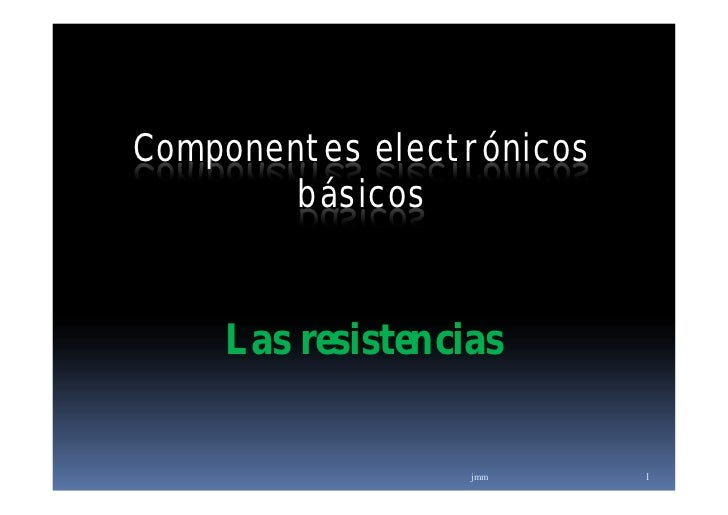 Componentes electrónicos        básicos    Las resistencias                  jmm      1
