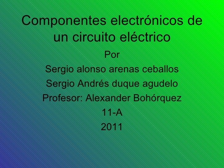 Componentes electrónicos de un circuito eléctrico Por Sergio alonso arenas ceballos Sergio Andrés duque agudelo Profesor: ...