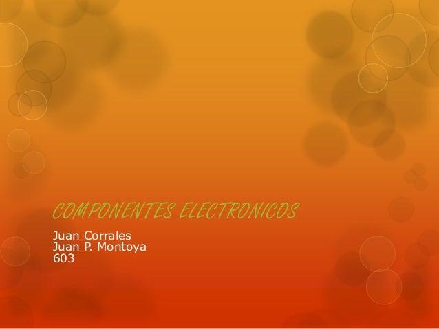 COMPONENTES ELECTRONICOS Juan Corrales Juan P. Montoya 603
