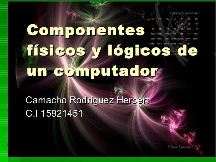 Componentes físicos y lógicos de un computador Camacho Rodríguez Herber t C.I 15921451