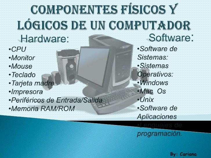 componentes físicos y lógicos de un computador<br />Software:<br /><ul><li>Software de Sistemas: