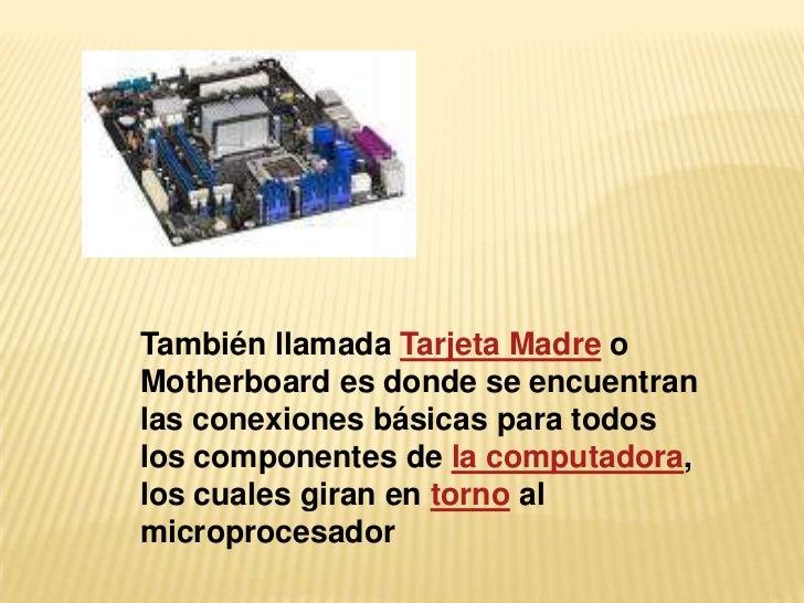 También llamada Tarjeta Madre oMotherboard es donde se encuentranlas conexiones básicas para todoslos componentes de la co...