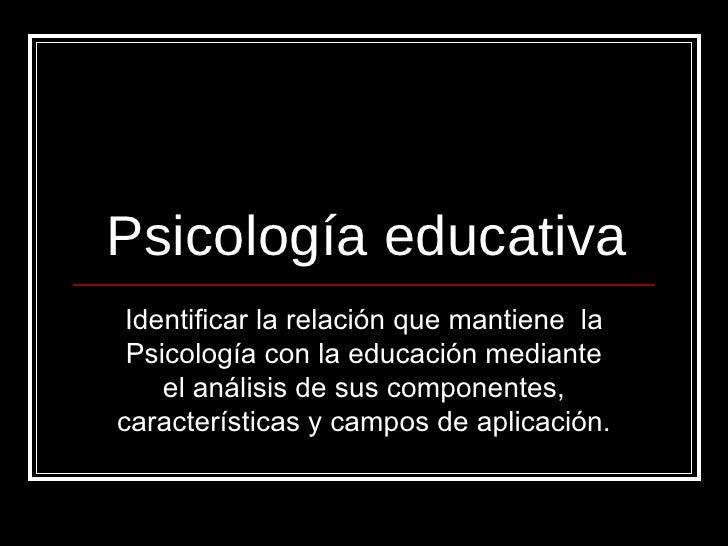 Psicología educativa Identificar la relación que mantiene  la Psicología con la educación mediante el análisis de sus comp...