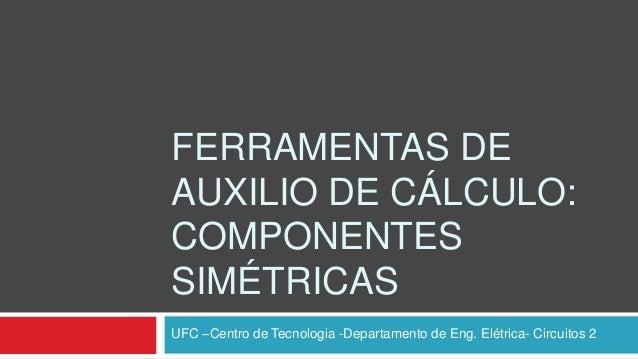 FERRAMENTAS DEAUXILIO DE CÁLCULO:COMPONENTESSIMÉTRICASUFC –Centro de Tecnologia -Departamento de Eng. Elétrica- Circuitos 2