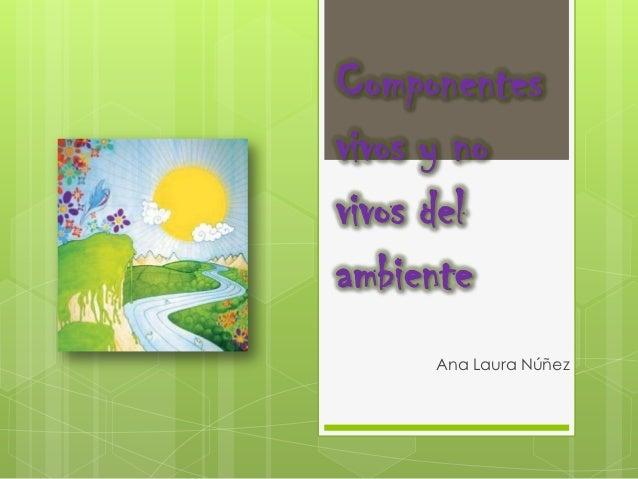 Componentesvivos y novivos delambiente     Ana Laura Núñez