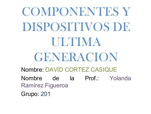 COMPONENTES Y DISPOSITIVOS DE ULTIMA GENERACION Nombre: DAVID CORTEZ CASIQUE Nombre de la Prof.: Yolanda Ramírez Figueroa ...