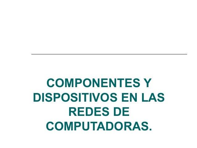 COMPONENTES Y DISPOSITIVOS EN LAS REDES DE COMPUTADORAS.