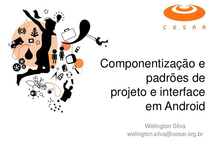Componentização e        padrões de projeto e interface        em Android           Welington Silva     welington.silva@ce...