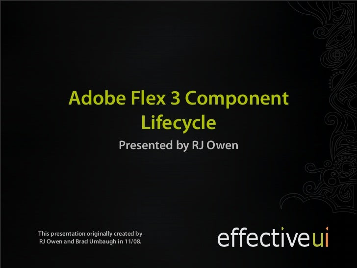 Adobe Flex 3 Component                   Lifecycle                               Presented by RJ Owen     This presentatio...