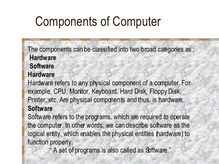 Components of Computer <ul><li>The components can be classified into two broad categories as : </li></ul><ul><li>Hardware ...