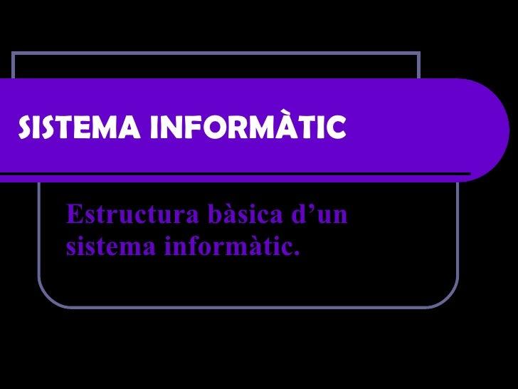 SISTEMA INFORMÀTIC Estructura bàsica d'un sistema informàtic.