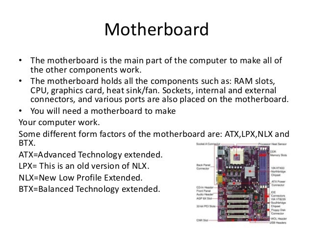 Motherboard • The motherboard is the main part of the computer to make all of the other components work. • The motherboard...