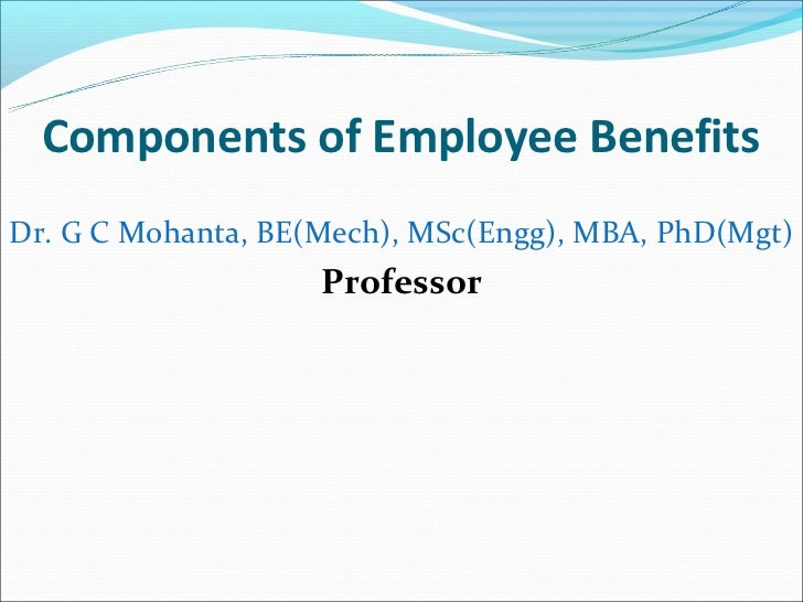 Components of Employee BenefitsDr. G C Mohanta, BE(Mech), MSc(Engg), MBA, PhD(Mgt)                    Professor