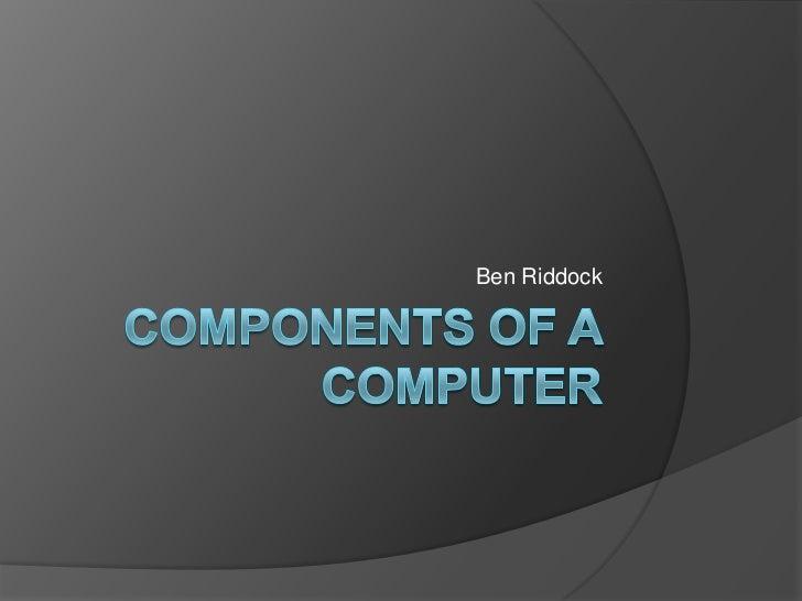 Components of a  computer ben riddock