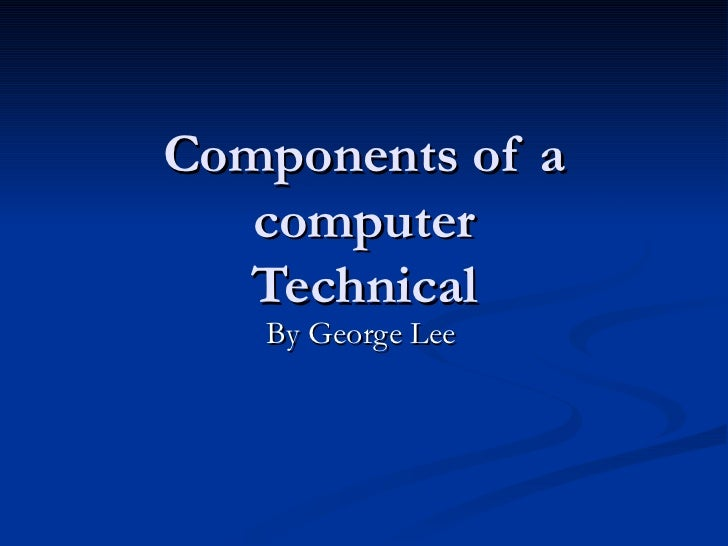 Components of a computer Technical By George Lee