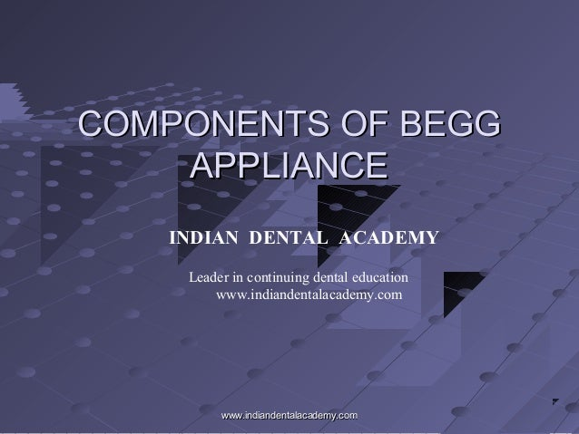 COMPONENTS OF BEGGCOMPONENTS OF BEGG APPLIANCEAPPLIANCE INDIAN DENTAL ACADEMY Leader in continuing dental education www.in...