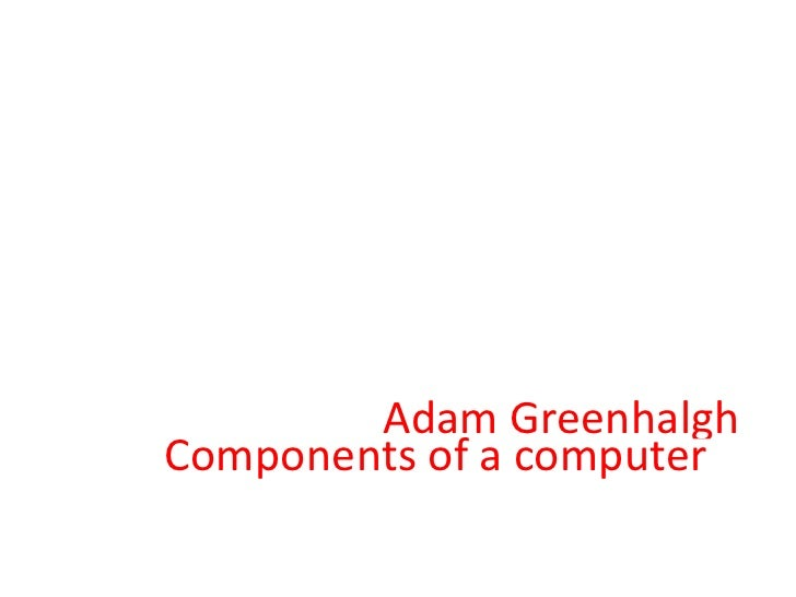 Components of a computer  Adam Greenhalgh