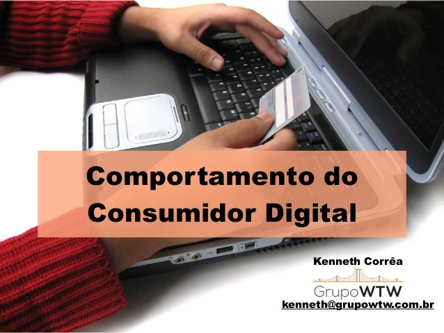 Comportamento do Consumidor Digital Kenneth Corrêa ! ! kenneth@grupowtw.com.br