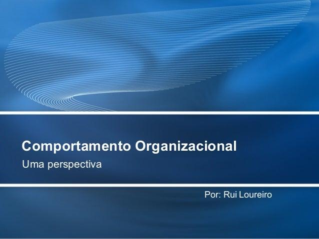 Comportamento Organizacional Uma perspectiva Por: Rui Loureiro