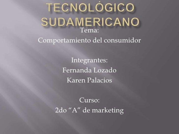 Tecnológico sudamericano<br />Tema:<br />Comportamiento del consumidor<br />Integrantes:<br />Fernanda Lozado<br />Karen P...