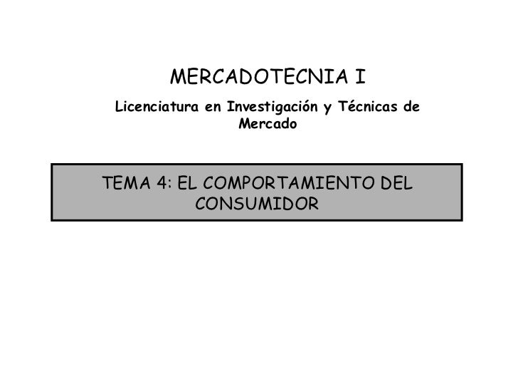TEMA 4: EL COMPORTAMIENTO DEL CONSUMIDOR MERCADOTECNIA I Licenciatura en Investigación y Técnicas de Mercado