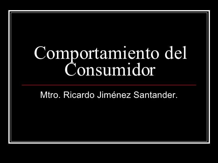 Comportamiento del Consumidor Mtro. Ricardo Jiménez Santander.